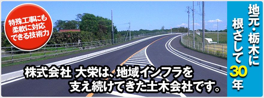 大栄は、建設業における道路の舗装工事・土木工事を主に栃木県南の官公庁、民間工事を施工している栃木市の土木工事会社です。地域の環境作りや災害時のライフライン整備など、県南地域の環境を支え続けています。